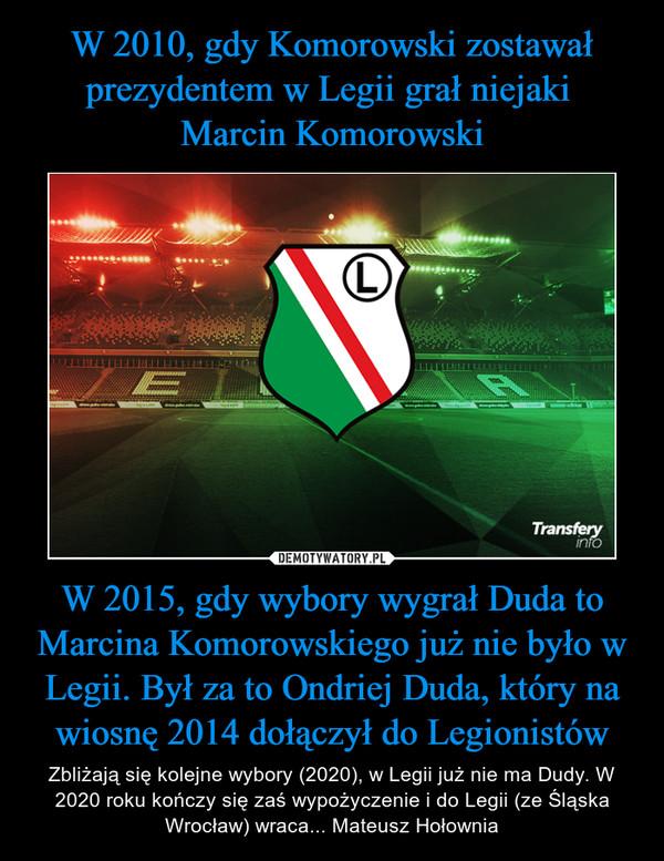 W 2015, gdy wybory wygrał Duda to Marcina Komorowskiego już nie było w Legii. Był za to Ondriej Duda, który na wiosnę 2014 dołączył do Legionistów – Zbliżają się kolejne wybory (2020), w Legii już nie ma Dudy. W 2020 roku kończy się zaś wypożyczenie i do Legii (ze Śląska Wrocław) wraca... Mateusz Hołownia