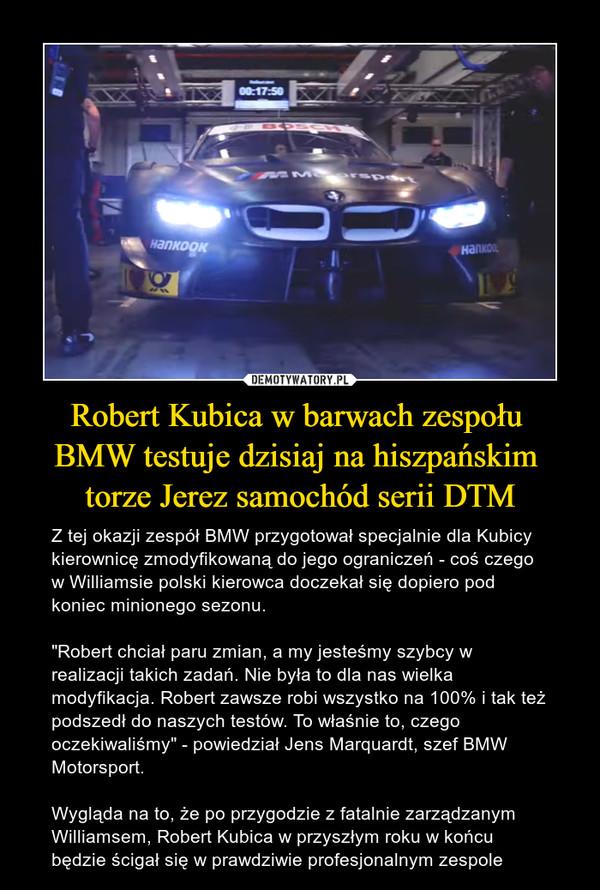 """Robert Kubica w barwach zespołu BMW testuje dzisiaj na hiszpańskim torze Jerez samochód serii DTM – Z tej okazji zespół BMW przygotował specjalnie dla Kubicy kierownicę zmodyfikowaną do jego ograniczeń - coś czego w Williamsie polski kierowca doczekał się dopiero pod koniec minionego sezonu. """"Robert chciał paru zmian, a my jesteśmy szybcy w realizacji takich zadań. Nie była to dla nas wielka modyfikacja. Robert zawsze robi wszystko na 100% i tak też podszedł do naszych testów. To właśnie to, czego oczekiwaliśmy"""" - powiedział Jens Marquardt, szef BMW Motorsport.Wygląda na to, że po przygodzie z fatalnie zarządzanym Williamsem, Robert Kubica w przyszłym roku w końcu będzie ścigał się w prawdziwie profesjonalnym zespole"""