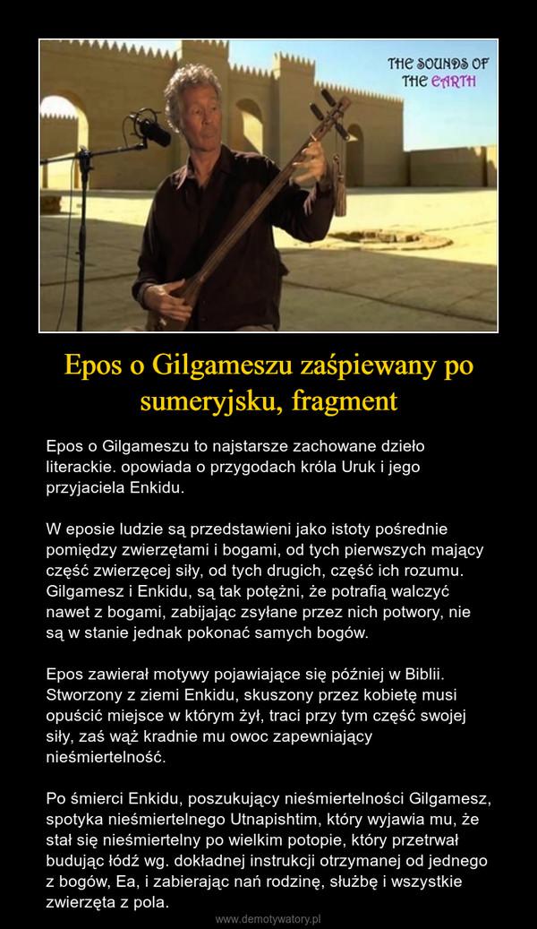 Epos o Gilgameszu zaśpiewany po sumeryjsku, fragment – Epos o Gilgameszu to najstarsze zachowane dzieło literackie. opowiada o przygodach króla Uruk i jego przyjaciela Enkidu.W eposie ludzie są przedstawieni jako istoty pośrednie pomiędzy zwierzętami i bogami, od tych pierwszych mający część zwierzęcej siły, od tych drugich, część ich rozumu. Gilgamesz i Enkidu, są tak potężni, że potrafią walczyć nawet z bogami, zabijając zsyłane przez nich potwory, nie są w stanie jednak pokonać samych bogów.Epos zawierał motywy pojawiające się później w Biblii. Stworzony z ziemi Enkidu, skuszony przez kobietę musi opuścić miejsce w którym żył, traci przy tym część swojej siły, zaś wąż kradnie mu owoc zapewniający nieśmiertelność. Po śmierci Enkidu, poszukujący nieśmiertelności Gilgamesz, spotyka nieśmiertelnego Utnapishtim, który wyjawia mu, że stał się nieśmiertelny po wielkim potopie, który przetrwał budując łódź wg. dokładnej instrukcji otrzymanej od jednego z bogów, Ea, i zabierając nań rodzinę, służbę i wszystkie zwierzęta z pola.