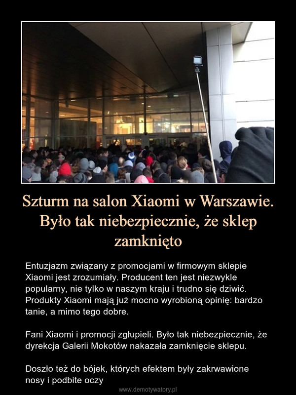 Szturm na salon Xiaomi w Warszawie. Było tak niebezpiecznie, że sklep zamknięto – Entuzjazm związany z promocjami w firmowym sklepie Xiaomi jest zrozumiały. Producent ten jest niezwykle popularny, nie tylko w naszym kraju i trudno się dziwić. Produkty Xiaomi mają już mocno wyrobioną opinię: bardzo tanie, a mimo tego dobre. Fani Xiaomi i promocji zgłupieli. Było tak niebezpiecznie, że dyrekcja Galerii Mokotów nakazała zamknięcie sklepu.Doszło też do bójek, których efektem były zakrwawione nosy i podbite oczy