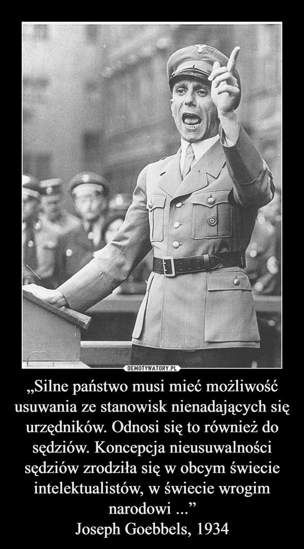 """""""Silne państwo musi mieć możliwość usuwania ze stanowisk nienadających się urzędników. Odnosi się to również do sędziów. Koncepcja nieusuwalności sędziów zrodziła się w obcym świecie intelektualistów, w świecie wrogim narodowi ...""""Joseph Goebbels, 1934 –"""
