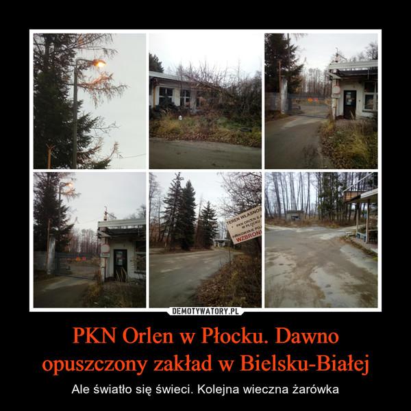 PKN Orlen w Płocku. Dawno opuszczony zakład w Bielsku-Białej – Ale światło się świeci. Kolejna wieczna żarówka