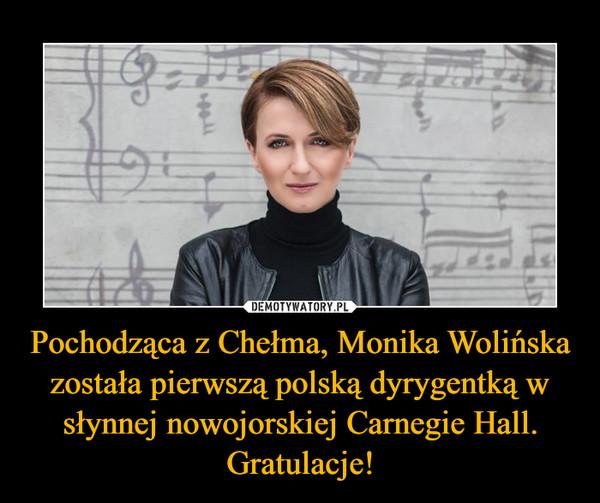 Pochodząca z Chełma, Monika Wolińska została pierwszą polską dyrygentką w słynnej nowojorskiej Carnegie Hall. Gratulacje! –