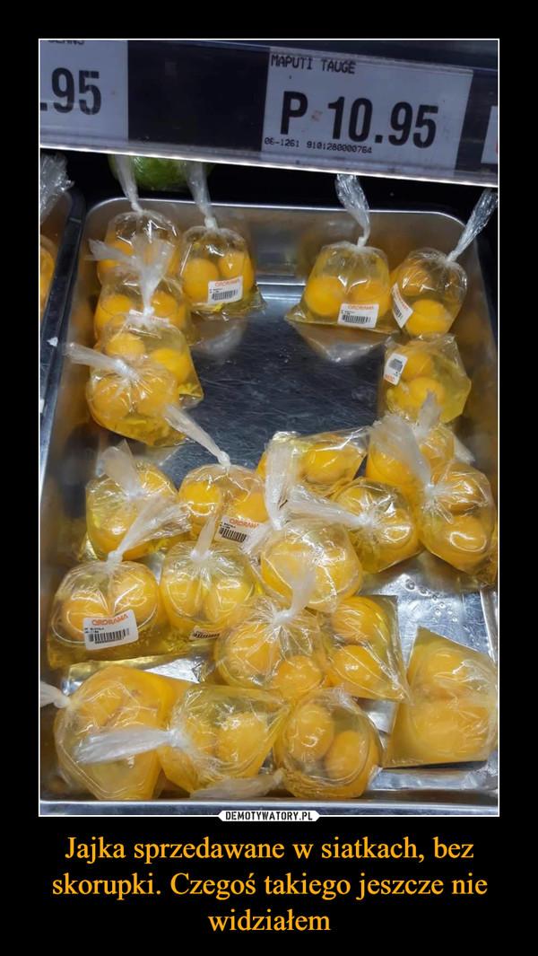 Jajka sprzedawane w siatkach, bez skorupki. Czegoś takiego jeszcze nie widziałem –