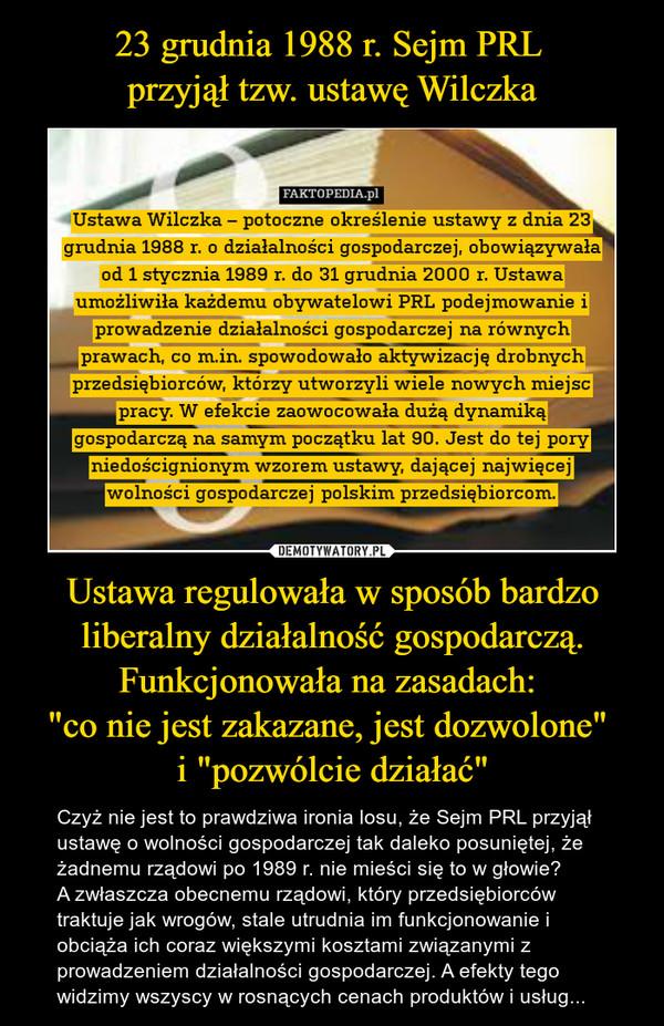 """Ustawa regulowała w sposób bardzo liberalny działalność gospodarczą. Funkcjonowała na zasadach: """"co nie jest zakazane, jest dozwolone"""" i """"pozwólcie działać"""" – Czyż nie jest to prawdziwa ironia losu, że Sejm PRL przyjął ustawę o wolności gospodarczej tak daleko posuniętej, że żadnemu rządowi po 1989 r. nie mieści się to w głowie? A zwłaszcza obecnemu rządowi, który przedsiębiorców traktuje jak wrogów, stale utrudnia im funkcjonowanie i obciąża ich coraz większymi kosztami związanymi z prowadzeniem działalności gospodarczej. A efekty tego widzimy wszyscy w rosnących cenach produktów i usług... FAKTOPEDIA.p1Ustawa Wilczka — potoczne określenie ustawy z dnia 23grudnia 1988 r. o działalności gospodarczej, obowiązywałaod 1 stycznia 1989 r. do 31 grudnia 2000 r. Ustawaumożliwiła każdemu obywatelowi PRL podejmowanie iprowadzenie działalności gospodarczej na równychprawach, co m.in. spowodowało aktywizację drobnychprzedsiębiorców, którzy utworzyli wiele nowych miejscpracy. W efekcie zaowocowała dużą dynamikągospodarczą na samym początku lat 90. Jest do tej poryniedoścignionym wzorem ustawy, dającej najwięcejwolności gospodarczej polskim przedsiębiorcom,"""