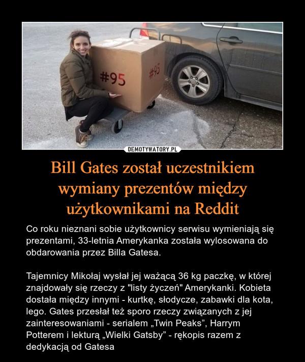 """Bill Gates został uczestnikiemwymiany prezentów międzyużytkownikami na Reddit – Co roku nieznani sobie użytkownicy serwisu wymieniają się prezentami, 33-letnia Amerykanka została wylosowana do obdarowania przez Billa Gatesa.Tajemnicy Mikołaj wysłał jej ważącą 36 kg paczkę, w której znajdowały się rzeczy z """"listy życzeń"""" Amerykanki. Kobieta dostała między innymi - kurtkę, słodycze, zabawki dla kota, lego. Gates przesłał też sporo rzeczy związanych z jej zainteresowaniami - serialem """"Twin Peaks"""", Harrym Potterem i lekturą """"Wielki Gatsby"""" - rękopis razem z dedykacją od Gatesa"""