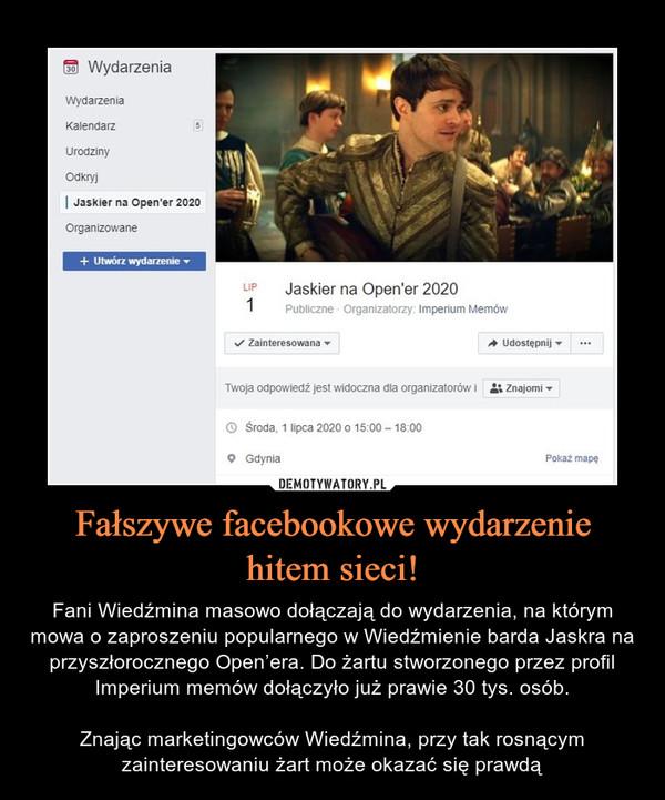 Fałszywe facebookowe wydarzenie hitem sieci! – Fani Wiedźmina masowo dołączają do wydarzenia, na którym mowa o zaproszeniu popularnego w Wiedźmienie barda Jaskra na przyszłorocznego Open'era. Do żartu stworzonego przez profil Imperium memów dołączyło już prawie 30 tys. osób.Znając marketingowców Wiedźmina, przy tak rosnącym zainteresowaniu żart może okazać się prawdą