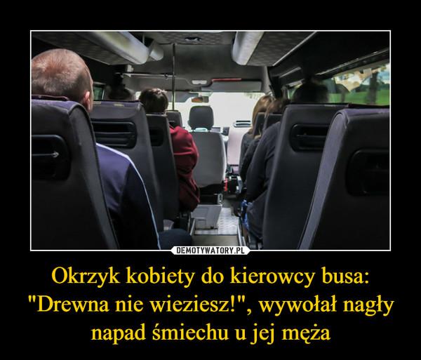 """Okrzyk kobiety do kierowcy busa: """"Drewna nie wieziesz!"""", wywołał nagły napad śmiechu u jej męża –"""