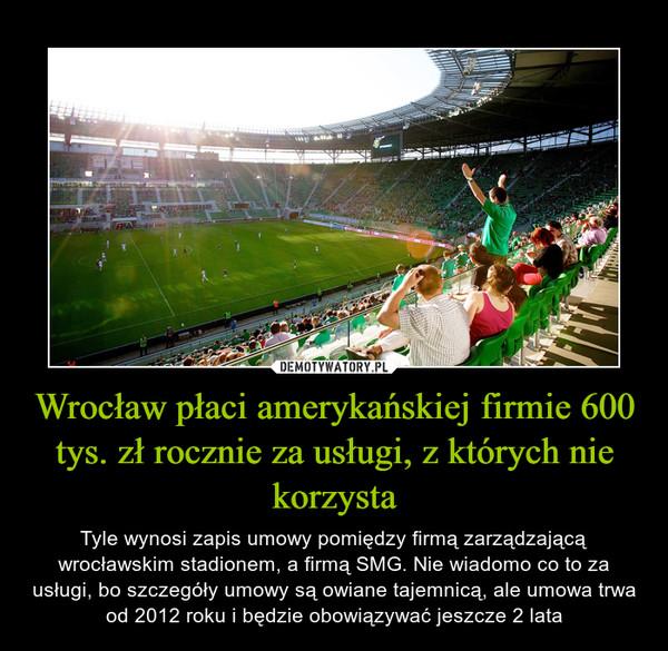 Wrocław płaci amerykańskiej firmie 600 tys. zł rocznie za usługi, z których nie korzysta – Tyle wynosi zapis umowy pomiędzy firmą zarządzającą wrocławskim stadionem, a firmą SMG. Nie wiadomo co to za usługi, bo szczegóły umowy są owiane tajemnicą, ale umowa trwa od 2012 roku i będzie obowiązywać jeszcze 2 lata