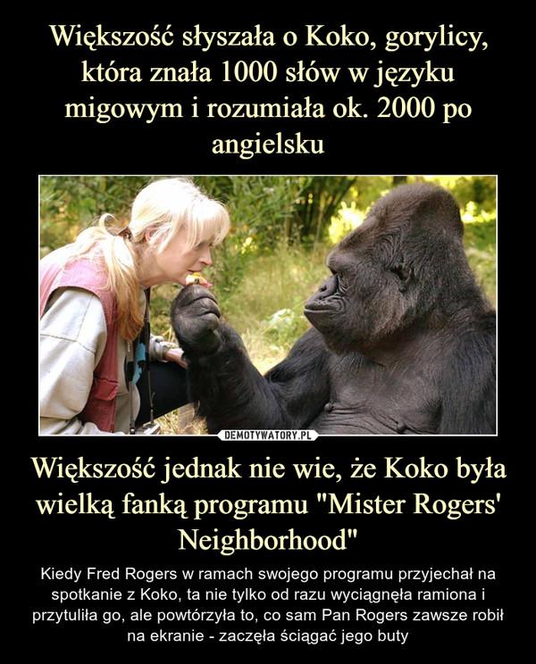 """Większość jednak nie wie, że Koko była wielką fanką programu """"Mister Rogers' Neighborhood"""" – Kiedy Fred Rogers w ramach swojego programu przyjechał na spotkanie z Koko, ta nie tylko od razu wyciągnęła ramiona i przytuliła go, ale powtórzyła to, co sam Pan Rogers zawsze robił na ekranie - zaczęła ściągać jego buty"""
