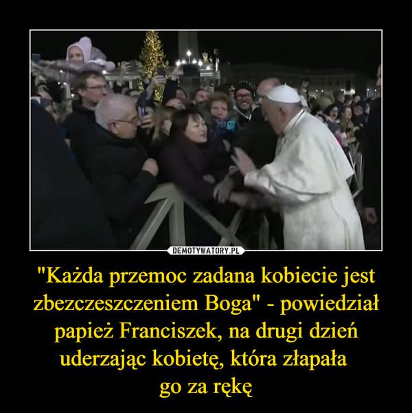 """""""Każda przemoc zadana kobiecie jest zbezczeszczeniem Boga"""" - powiedział papież Franciszek, na drugi dzień uderzając kobietę, która złapała go za rękę –"""