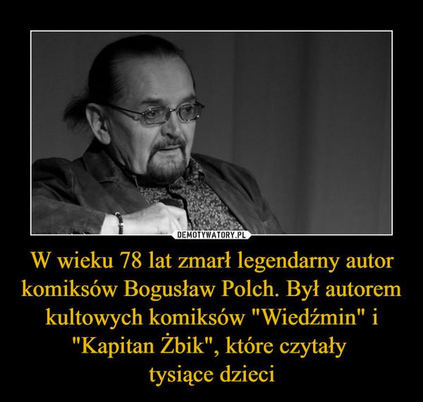 """W wieku 78 lat zmarł legendarny autor komiksów Bogusław Polch. Był autorem kultowych komiksów """"Wiedźmin"""" i """"Kapitan Żbik"""", które czytały tysiące dzieci –"""