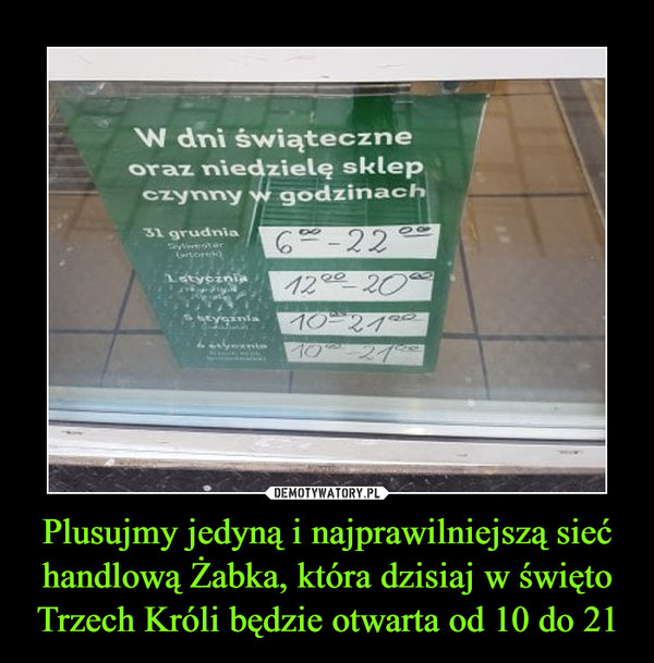 Plusujmy jedyną i najprawilniejszą sieć handlową Żabka, która dzisiaj w święto Trzech Króli będzie otwarta od 10 do 21 –