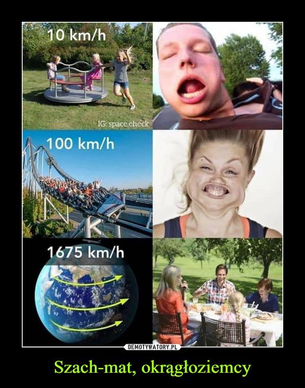 Szach-mat, okrągłoziemcy –  10 km/h100 km/h1675 km/h