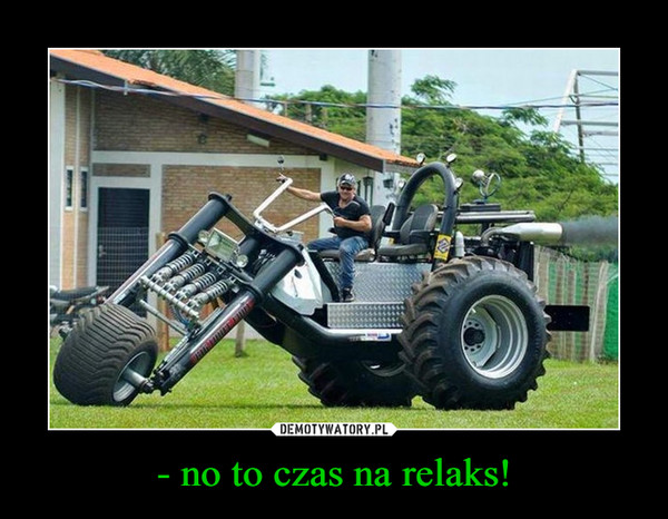 - no to czas na relaks! –