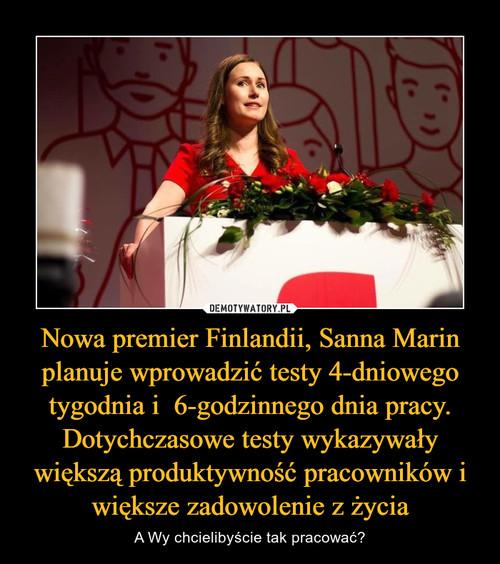 Nowa premier Finlandii, Sanna Marin planuje wprowadzić testy 4-dniowego tygodnia i  6-godzinnego dnia pracy. Dotychczasowe testy wykazywały większą produktywność pracowników i większe zadowolenie z życia