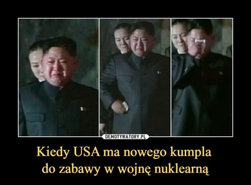 Kiedy USA ma nowego kumpla  do zabawy w wojnę nuklearną