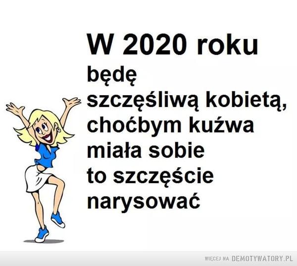Szczęście –  W 2020 rokubędęszczęśliwą kobietą,choćbym kuźwamiała sobieto szczęścienarysować