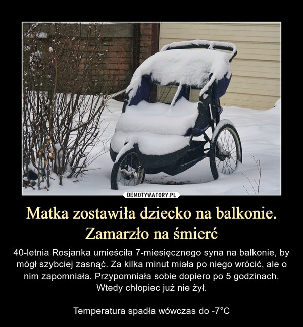 Matka zostawiła dziecko na balkonie. Zamarzło na śmierć – 40-letnia Rosjanka umieściła 7-miesięcznego syna na balkonie, by mógł szybciej zasnąć. Za kilka minut miała po niego wrócić, ale o nim zapomniała. Przypomniała sobie dopiero po 5 godzinach. Wtedy chłopiec już nie żył.Temperatura spadła wówczas do -7°C