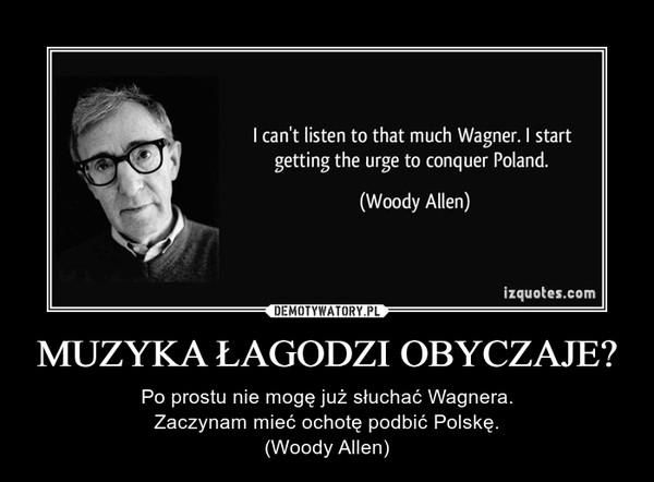MUZYKA ŁAGODZI OBYCZAJE? – Po prostu nie mogę już słuchać Wagnera.Zaczynam mieć ochotę podbić Polskę.(Woody Allen)