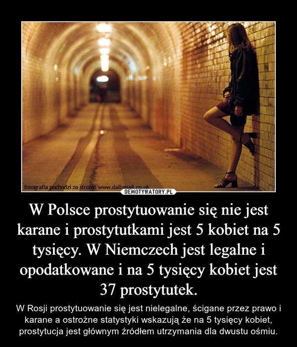 W Polsce prostytuowanie się nie jest karane i prostytutkami jest 5 kobiet na 5 tysięcy. W Niemczech jest legalne i opodatkowane i na 5 tysięcy kobiet jest 37 prostytutek. – W Rosji prostytuowanie się jest nielegalne, ścigane przez prawo i karane a ostrożne statystyki wskazują że na 5 tysięcy kobiet, prostytucja jest głównym źródłem utrzymania dla dwustu ośmiu.