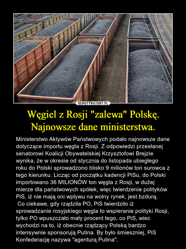 """Węgiel z Rosji """"zalewa"""" Polskę. Najnowsze dane ministerstwa. – Ministerstwo Aktywów Państwowych podało najnowsze dane dotyczące importu węgla z Rosji. Z odpowiedzi przesłanej senatorowi Koalicji Obywatelskiej Krzysztofowi Brejzie wynika, że w okresie od stycznia do listopada ubiegłego roku do Polski sprowadzono blisko 9 milionów ton surowca z tego kierunku. Licząc od początku kadencji PiSu, do Polski importowano 36 MILIONÓW ton węgla z Rosji, w dużej mierze dla państwowych spółek, więc twierdzenie polityków PiS, iż nie mają oni wpływu na wolny rynek, jest bzdurą. Co ciekawe, gdy rządziła PO, PiS twierdziło iż sprowadzanie rosyjskiego węgla to wspieranie polityki Rosji, tylko PO wpuszczało mały procent tego, co PiS, wiec wychodzi na to, iż obecnie rządzący Polską bardzo intensywnie sponsorują Putina. By było śmieszniej, PiS Konfederację nazywa """"agenturą Putina""""."""