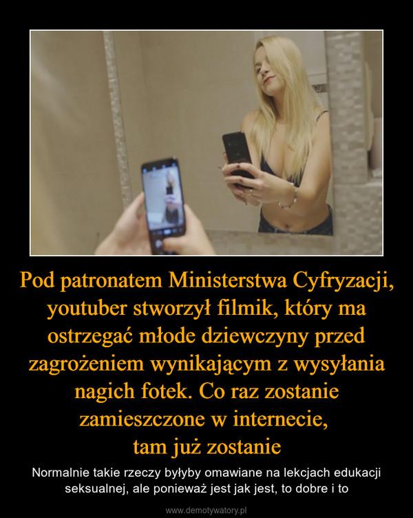 Pod patronatem Ministerstwa Cyfryzacji, youtuber stworzył filmik, który ma ostrzegać młode dziewczyny przed zagrożeniem wynikającym z wysyłania nagich fotek. Co raz zostanie zamieszczone w internecie, tam już zostanie – Normalnie takie rzeczy byłyby omawiane na lekcjach edukacji seksualnej, ale ponieważ jest jak jest, to dobre i to