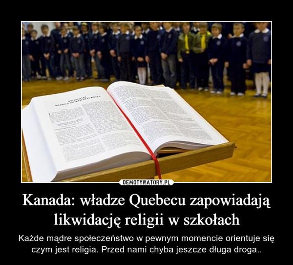 Kanada: władze Quebecu zapowiadają likwidację religii w szkołach – Każde mądre społeczeństwo w pewnym momencie orientuje się czym jest religia. Przed nami chyba jeszcze długa droga..