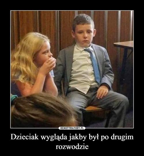 Dzieciak wygląda jakby był po drugim rozwodzie