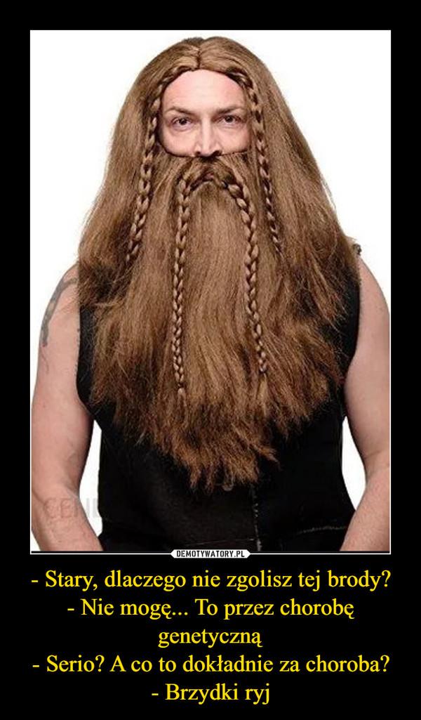- Stary, dlaczego nie zgolisz tej brody?- Nie mogę... To przez chorobę genetyczną- Serio? A co to dokładnie za choroba?- Brzydki ryj –