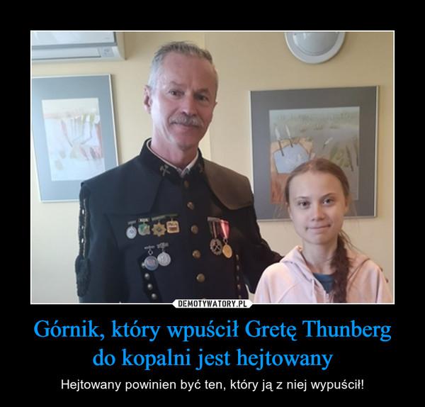 Górnik, który wpuścił Gretę Thunbergdo kopalni jest hejtowany – Hejtowany powinien być ten, który ją z niej wypuścił!