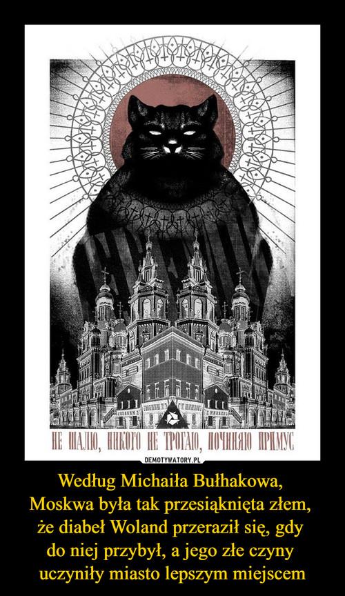 Według Michaiła Bułhakowa,  Moskwa była tak przesiąknięta złem,  że diabeł Woland przeraził się, gdy  do niej przybył, a jego złe czyny  uczyniły miasto lepszym miejscem