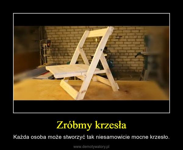 Zróbmy krzesła – Każda osoba może stworzyć tak niesamowicie mocne krzesło.