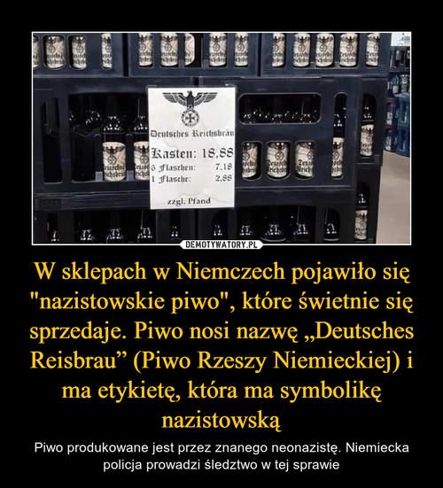 """W sklepach w Niemczech pojawiło się """"nazistowskie piwo"""", które świetnie się sprzedaje. Piwo nosi nazwę """"Deutsches Reisbrau"""" (Piwo Rzeszy Niemieckiej) i ma etykietę, która ma symbolikę nazistowską"""