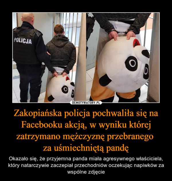 Zakopiańska policja pochwaliła się na Facebooku akcją, w wyniku której zatrzymano mężczyznę przebranego za uśmiechniętą pandę – Okazało się, że przyjemna panda miała agresywnego właściciela, który natarczywie zaczepiał przechodniów oczekując napiwków za wspólne zdjęcie
