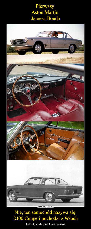 Pierwszy  Aston Martin  Jamesa Bonda Nie, ten samochód nazywa się  2300 Coupe i pochodzi z Włoch
