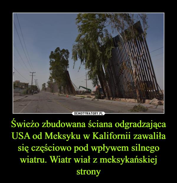 Świeżo zbudowana ściana odgradzająca USA od Meksyku w Kalifornii zawaliła się częściowo pod wpływem silnego wiatru. Wiatr wiał z meksykańskiej strony –