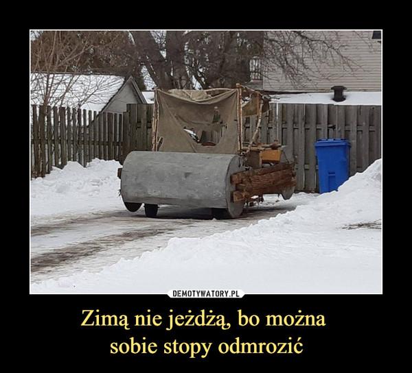 Zimą nie jeżdżą, bo można sobie stopy odmrozić –