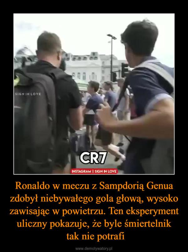 Ronaldo w meczu z Sampdorią Genua zdobył niebywałego gola głową, wysoko zawisając w powietrzu. Ten eksperyment uliczny pokazuje, że byle śmiertelnik tak nie potrafi –