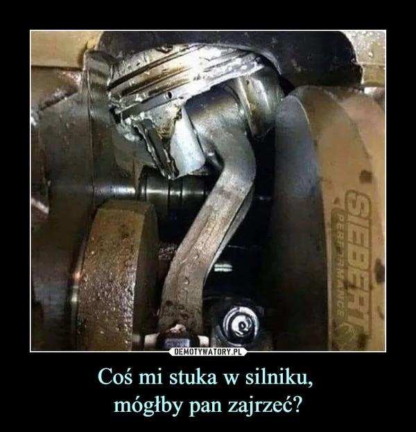 Coś mi stuka w silniku, mógłby pan zajrzeć? –
