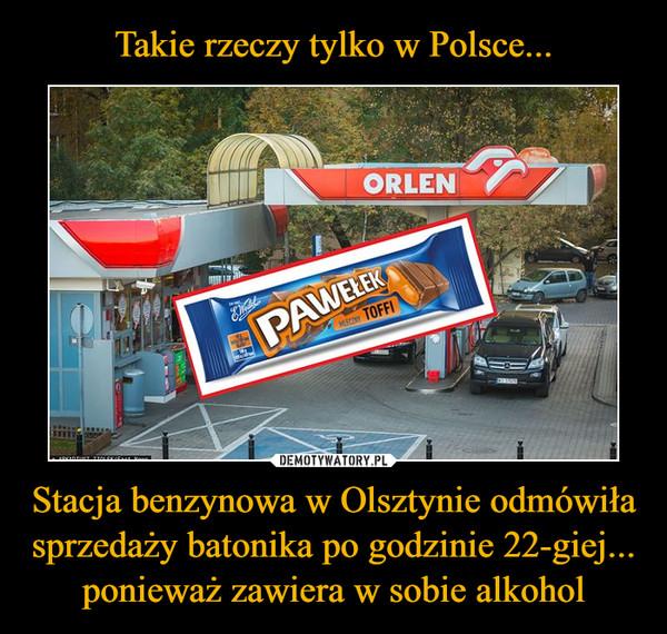 Stacja benzynowa w Olsztynie odmówiła sprzedaży batonika po godzinie 22-giej... ponieważ zawiera w sobie alkohol –