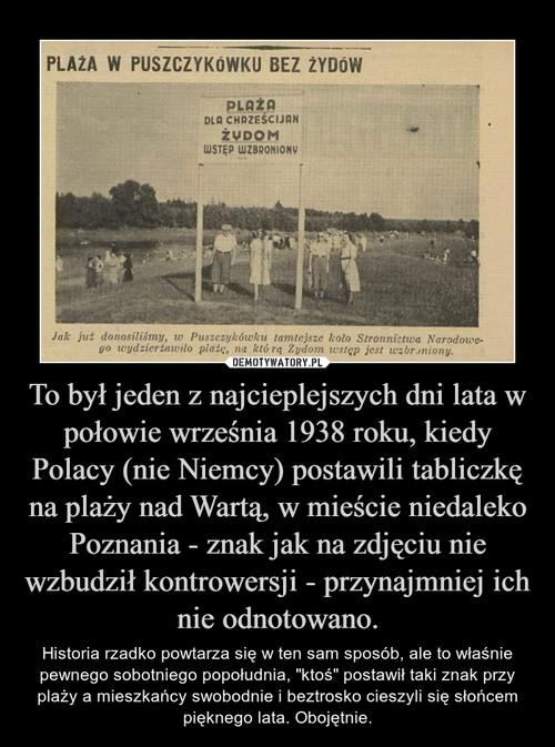 To był jeden z najcieplejszych dni lata w połowie września 1938 roku, kiedy Polacy (nie Niemcy) postawili tabliczkę na plaży nad Wartą, w mieście niedaleko Poznania - znak jak na zdjęciu nie wzbudził kontrowersji - przynajmniej ich nie odnotowano.