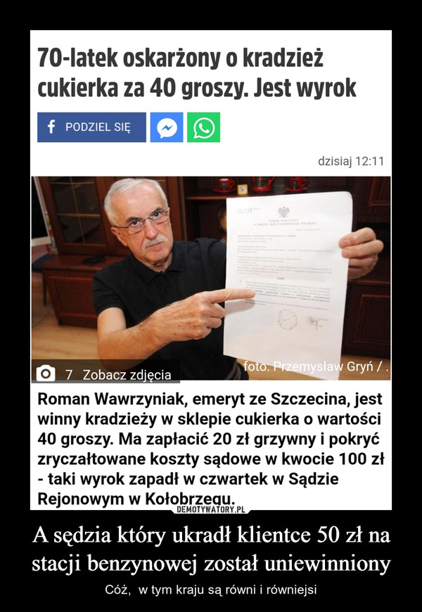 A sędzia który ukradł klientce 50 zł na stacji benzynowej został uniewinniony – Cóż,  w tym kraju są równi i równiejsi 70-latek oskarżony o kradzieżcukierka za 40 groszy. Jest wyrokf PODZIEL SIĘdzisiaj 12:11WTO AKTOWYfoto: Przemysław Gryń / .O 7 Zobacz zdjęciaRoman Wawrzyniak, emeryt ze Szczecina, jestwinny kradzieży w sklepie cukierka o wartości40 groszy. Ma zapłacić 20 zł grzywny i pokryćzryczałtowane koszty sądowe w kwocie 100 zł- taki wyrok zapadł w czwartek w SądzieRejonowym w Kołobrzegu.