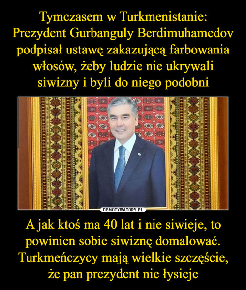 Tymczasem w Turkmenistanie: Prezydent Gurbanguly Berdimuhamedov podpisał ustawę zakazującą farbowania włosów, żeby ludzie nie ukrywali siwizny i byli do niego podobni A jak ktoś ma 40 lat i nie siwieje, to powinien sobie siwiznę domalować. Turkmeńczycy mają wielkie szczęście, że pan prezydent nie łysieje