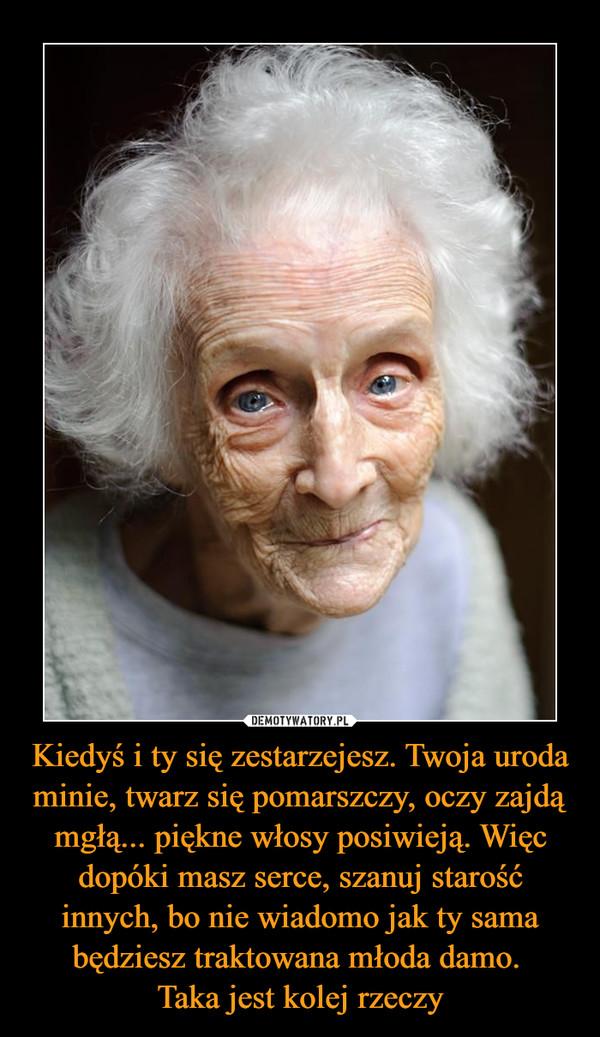 Kiedyś i ty się zestarzejesz. Twoja uroda minie, twarz się pomarszczy, oczy zajdą mgłą... piękne włosy posiwieją. Więc dopóki masz serce, szanuj starość innych, bo nie wiadomo jak ty sama będziesz traktowana młoda damo. Taka jest kolej rzeczy –