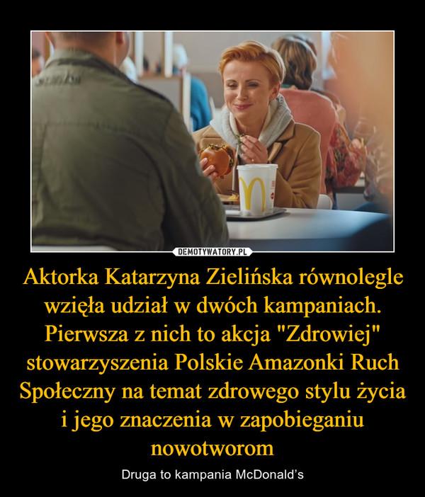"""Aktorka Katarzyna Zielińska równolegle wzięła udział w dwóch kampaniach. Pierwsza z nich to akcja """"Zdrowiej"""" stowarzyszenia Polskie Amazonki Ruch Społeczny na temat zdrowego stylu życia i jego znaczenia w zapobieganiu nowotworom – Druga to kampania McDonald's"""