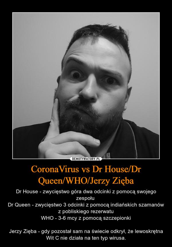 CoronaVirus vs Dr House/Dr Queen/WHO/Jerzy Zięba – Dr House - zwycięstwo góra dwa odcinki z pomocą swojego zespołu Dr Queen - zwycięstwo 3 odcinki z pomocą indiańskich szamanów z pobliskiego rezerwatuWHO - 3-6 mcy z pomocą szczepionkiJerzy Zięba - gdy pozostał sam na świecie odkrył, że lewoskrętna Wit C nie działa na ten typ wirusa.