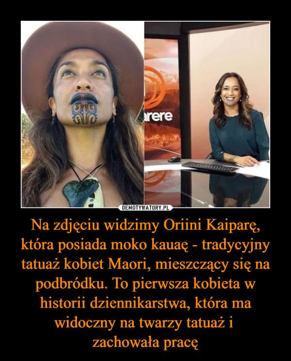 Na zdjęciu widzimy Oriini Kaiparę, która posiada moko kauaę - tradycyjny tatuaż kobiet Maori, mieszczący się na podbródku. To pierwsza kobieta w historii dziennikarstwa, która ma widoczny na twarzy tatuaż i zachowała pracę –