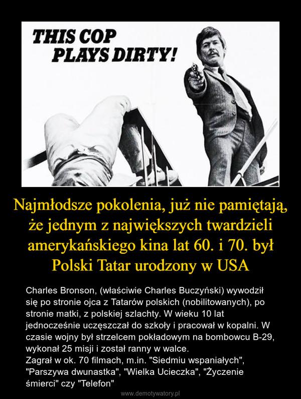 """Najmłodsze pokolenia, już nie pamiętają, że jednym z największych twardzieli amerykańskiego kina lat 60. i 70. był Polski Tatar urodzony w USA – Charles Bronson, (właściwie Charles Buczyński) wywodził się po stronie ojca z Tatarów polskich (nobilitowanych), po stronie matki, z polskiej szlachty. W wieku 10 lat jednocześnie uczęszczał do szkoły i pracował w kopalni. W czasie wojny był strzelcem pokładowym na bombowcu B-29, wykonał 25 misji i został ranny w walce. Zagrał w ok. 70 filmach, m.in. """"Siedmiu wspaniałych"""", """"Parszywa dwunastka"""", """"Wielka Ucieczka"""", """"Życzenie śmierci"""" czy """"Telefon"""""""