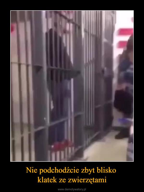 Nie podchodźcie zbyt blisko klatek ze zwierzętami –